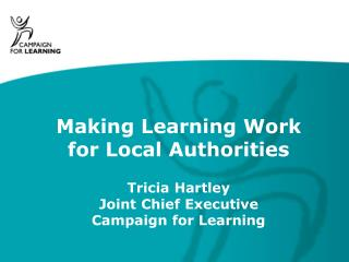 Making Learning Work for Local Authorities Tricia Hartley Joint Chief Executive