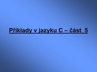 Příklady v jazyku C – část  5