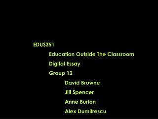 EDUS351 	Education Outside The Classroom 	Digital Essay 	Group 12 David Browne 		Jill Spencer