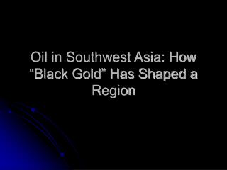"Oil in Southwest Asia: How ""Black Gold"" Has Shaped a Region"