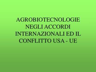 AGROBIOTECNOLOGIE NEGLI ACCORDI INTERNAZIONALI ED IL CONFLITTO USA - UE