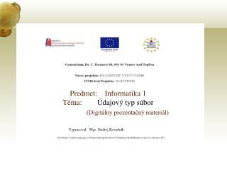 Predmet:    Informatika 1 Téma:         Údajový typ súbor (Digitálny prezentačný materiál)