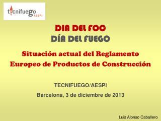 DIA DEL FOC DÍA DEL FUEGO Situación actual del Reglamento Europeo de Productos de Construcción
