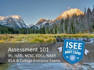 Assessment 101 IRI, ISATs, NCSC, EOCs, NAEP ,  IELA & College  Entrance Exams