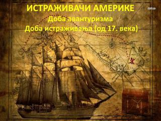 ИСТРАЖИВАЧИ АМЕРИКЕ Доба авантуризма   Доба истраживања (од 17. века)
