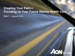 Creating Your Path— Focusing on Your Future Retiree Health Care