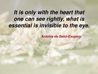 I t is only with the heart that one can see rightly, what is essential is invisible to the eye.