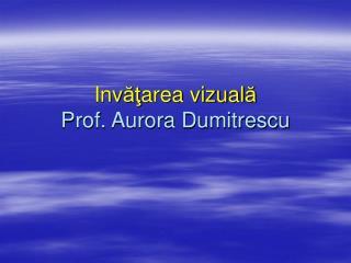 Inv ăţ area vizual ă Prof. Aurora Dumitrescu