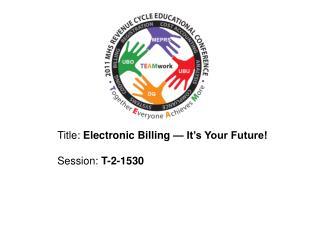 Title:  Electronic Billing — It's Your Future! 	Session:  T-2-1530