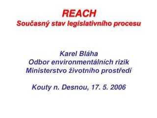 REACH  Současný stav legislativního procesu Karel Bláha Odbor environmentálních rizik