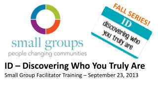 ID – Discovering Who You Truly Are   Small Group Facilitator Training – September 23, 2013