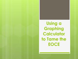 Using a Graphing Calculator  to Tame the EOCE