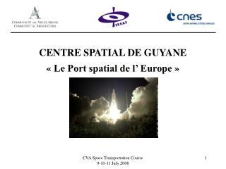 CENTRE SPATIAL DE GUYANE «Le Port spatial de l' Europe»