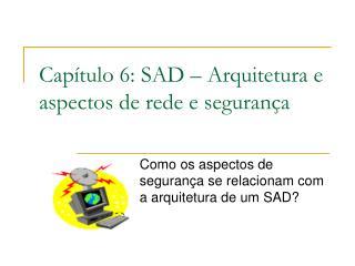 Capítulo 6: SAD – Arquitetura e aspectos de rede e segurança