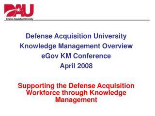 Defense Acquisition University Knowledge Management Overview eGov KM Conference April 2008