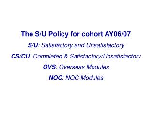 The S/U Policy for cohort AY06/07 S/U : Satisfactory and Unsatisfactory