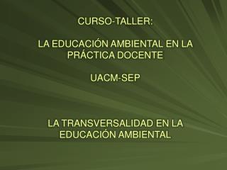 CURSO-TALLER: LA EDUCACIÓN AMBIENTAL EN LA PRÁCTICA DOCENTE UACM-SEP