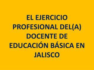 EL EJERCICIO PROFESIONAL DEL(a) DOCENTE de educación BÁSICA EN JALISCO