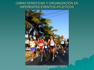 CARACTERISTICAS Y ORGANIZACI�N EN DIFERENTES EVENTOS ATLETICOS