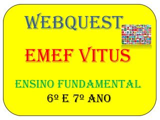 WEBQUEST EMEF VITUS ensino FUNDAMENTAL    6º E 7º ANO