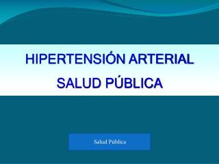 HIPERTENSIÓN ARTERIAL SALUD PÚBLICA