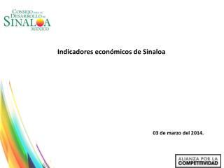 Indicadores económicos de Sinaloa  Elaborado por Oscar Juárez Cambray 03 de marzo del 2014.
