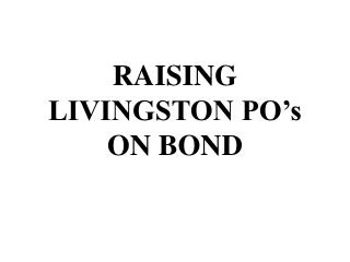 RAISING LIVINGSTON PO�s ON BOND