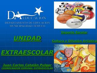UNIDAD  EXTRAESCOLAR Juan Carlos Catalán Pulgar COORDINADOR COMUNAL EXTRAEXCOLAR