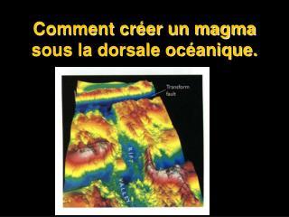 Comment créer un magma  sous la dorsale océanique.
