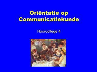 Oriëntatie op Communicatiekunde Hoorcollege 4
