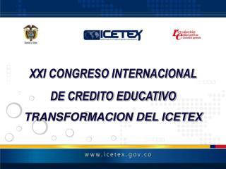 XXI CONGRESO INTERNACIONAL DE CREDITO EDUCATIVO TRANSFORMACION DEL ICETEX