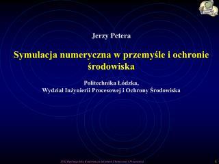 Jerzy Petera Symulacja numeryczna w przemyśle i ochronie środowiska Politechnika Łódzka,