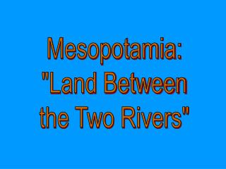 "Mesopotamia: ""Land Between the Two Rivers"""