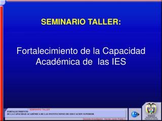 SEMINARIO TALLER: Fortalecimiento de la Capacidad  Académica de  las IES