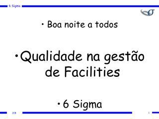 Boa noite a todos Qualidade na gestão de Facilities 6 Sigma