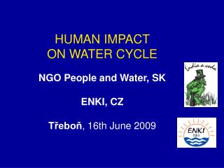HUMAN IMPACT  ON WATER CYCLE NGO People and Water, SK   ENKI, CZ Třeboň , 16th June  200 9