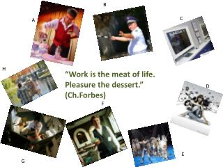 """Work is the meat of life. Pleasure the dessert."" ( Ch.Forbes )"