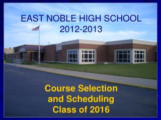 EAST NOBLE HIGH SCHOOL 2012-2013 Course Selection  and Scheduling Class of 2016