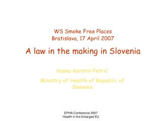 W S  Smoke Free Places Bratislava, 17 April 2007 A law in the making in Slovenia