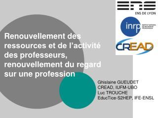 Ghislaine GUEUDET CREAD, IUFM-UBO Luc TROUCHE EducTice-S2HEP, IFE-ENSL