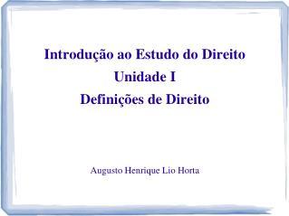 Introdução ao Estudo do Direito Unidade I Definições de Direito Augusto Henrique Lio Horta