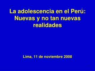 La adolescencia en el Perú: Nuevas y no tan nuevas realidades Lima, 11 de noviembre 2008