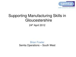 Supporting Manufacturing Skills in Gloucestershire 24 th  April 2012 Brian Fowler