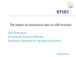 The impact of unconscious bias on LGB inclusion  Dan Robertson   Diversity & Inclusion Director