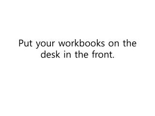 Put your workbooks on the desk in the front.