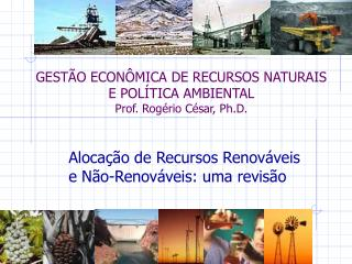 GESTÃO ECONÔMICA DE RECURSOS NATURAIS E POLÍTICA AMBIENTAL Prof. Rogério César, Ph.D.