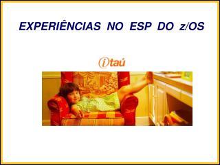 EXPERIÊNCIAS  NO  ESP  DO  z/OS