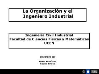 La Organización y el   Ingeniero Industrial  preparado por  Karen Kanzúa A. Cecilia Tinoco