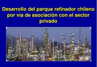 Desarrollo del parque refinador chileno por vía de asociación con el sector privado