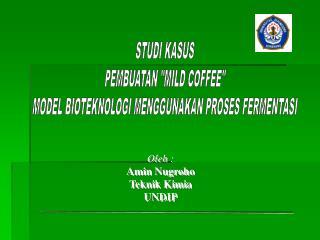 """STUDI KASUS PEMBUATAN """"MILD COFFEE"""" MODEL BIOTEKNOLOGI MENGGUNAKAN PROSES FERMENTASI"""
